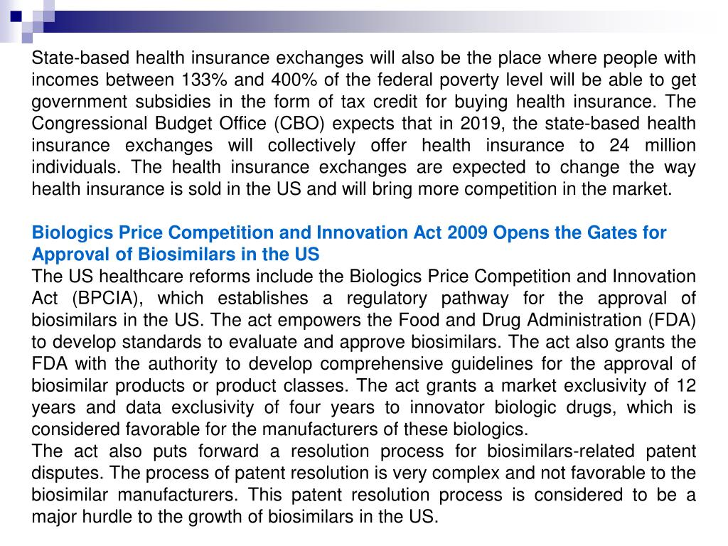 State-based health insurance exchanges will also be the place where people with incomes between 133% and 400% of the federal poverty level will be able to get government subsidies in the form of tax credit for buying health insurance. The Congressional Budget Office (CBO) expects that in 2019, the state-based health insurance exchanges will collectively offer health insurance to 24 million individuals. The health insurance exchanges are expected to change the way health insurance is sold in the US and will bring more competition in the market.