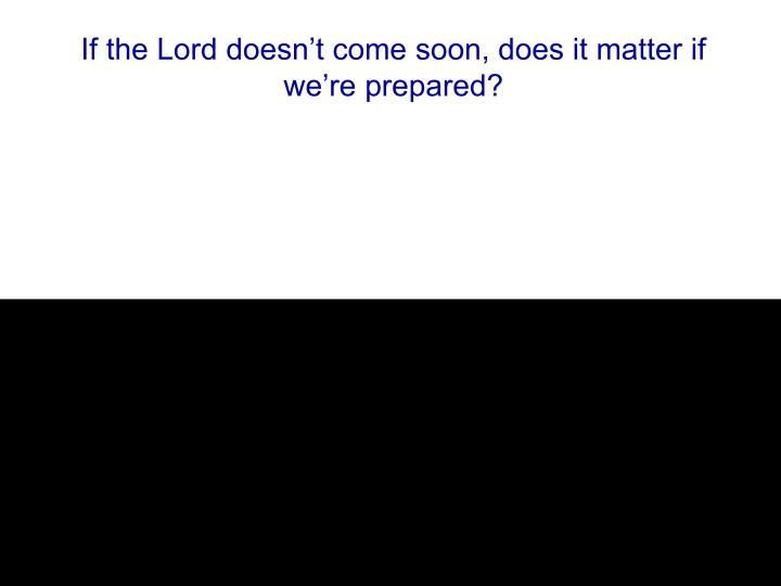 If the Lord doesn't come soon, does it matter if we're prepared?