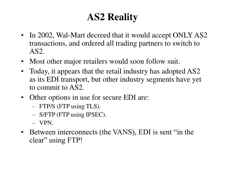 In 2002, Wal-Mart decreed that it would accept ONLY AS2 transactions, and ordered all trading partners to switch to AS2.