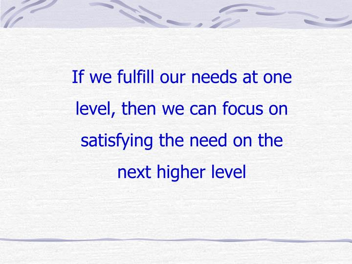If we fulfill our needs at one level, then we can focus on satisfying the need on the next higher level