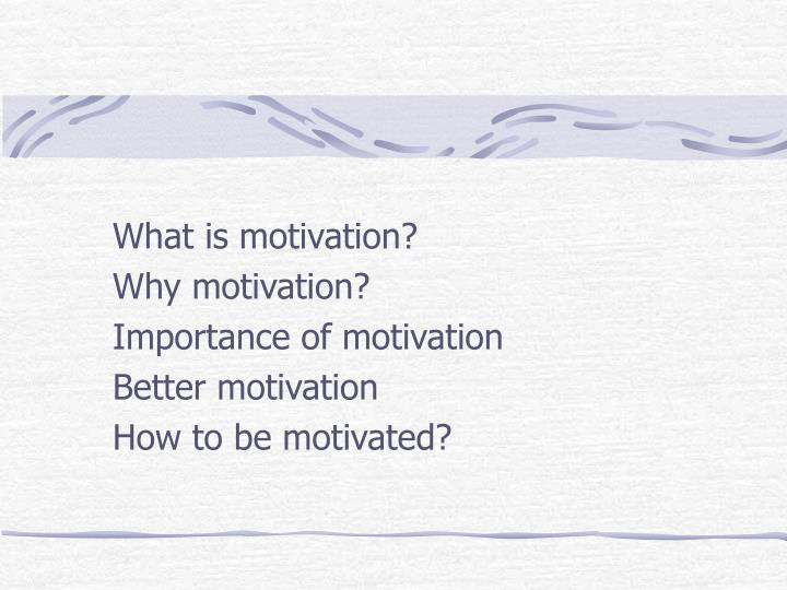 What is motivation why motivation importance of motivation better motivation how to be motivated