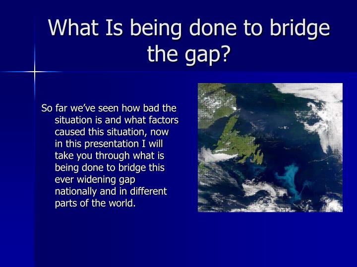 What is being done to bridge the gap