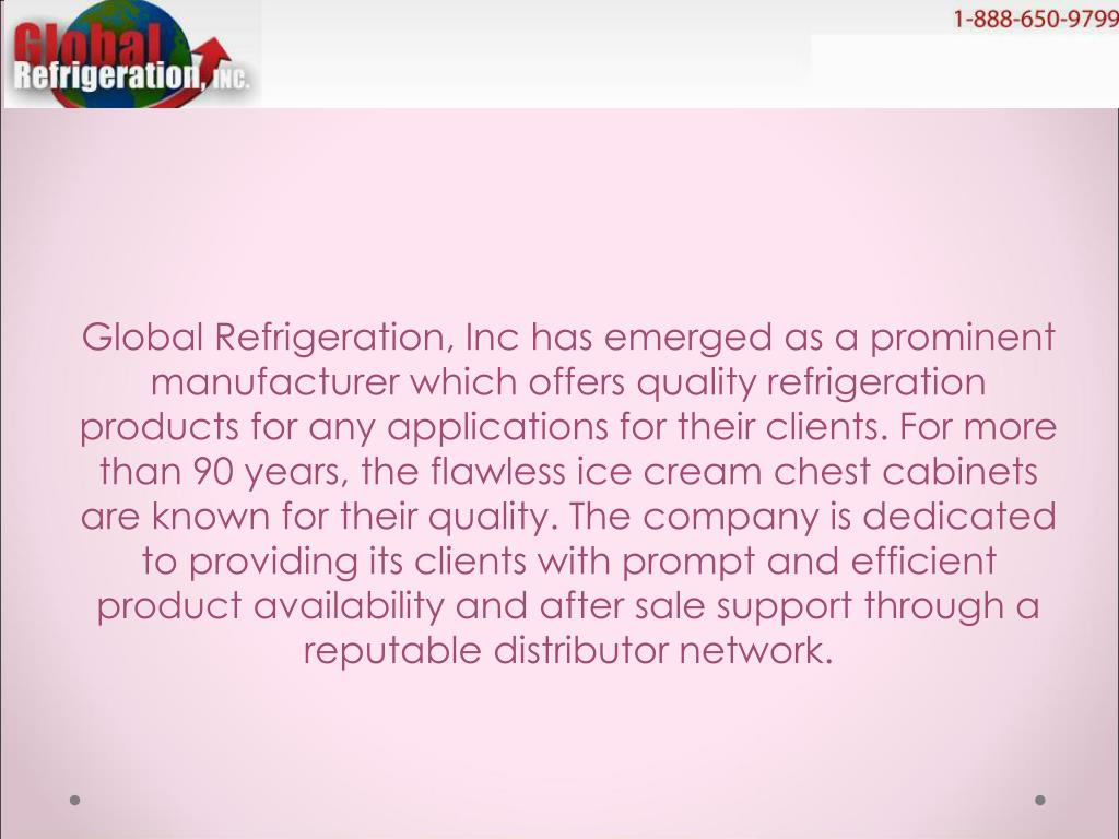 Global Refrigeration, Inc has emerged as a prominent manufacturer which offers quality refrigeration products for any applications for their clients. For more than 90 years, the flawless ice cream chest cabinets are known for their quality. The company is dedicated to providing its clients with prompt and efficient product availability and after sale support through a reputable distributor network.