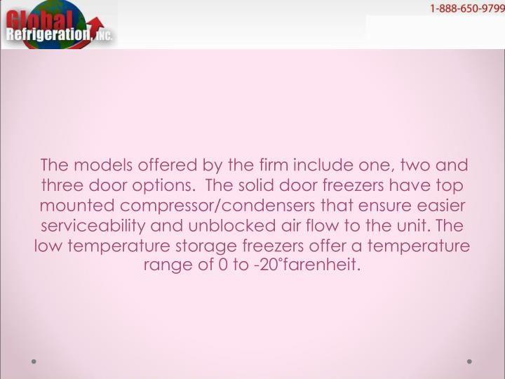 The models offered by the firm include one, two and three door options.  The solid door freezers ha...