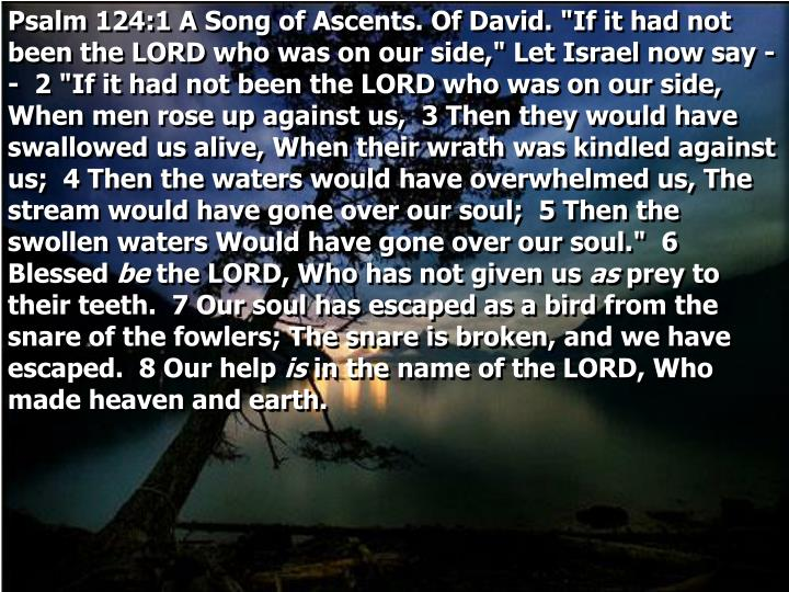 "Psalm 124:1 A Song of Ascents. Of David. ""If it had not been the LORD who was on our side,"" Let Israel now say --  2 ""If it had not been the LORD who was on our side, When men rose up against us,  3 Then they would have swallowed us alive, When their wrath was kindled against us;  4 Then the waters would have overwhelmed us, The stream would have gone over our soul;  5 Then the swollen waters Would have gone over our soul.""  6 Blessed"