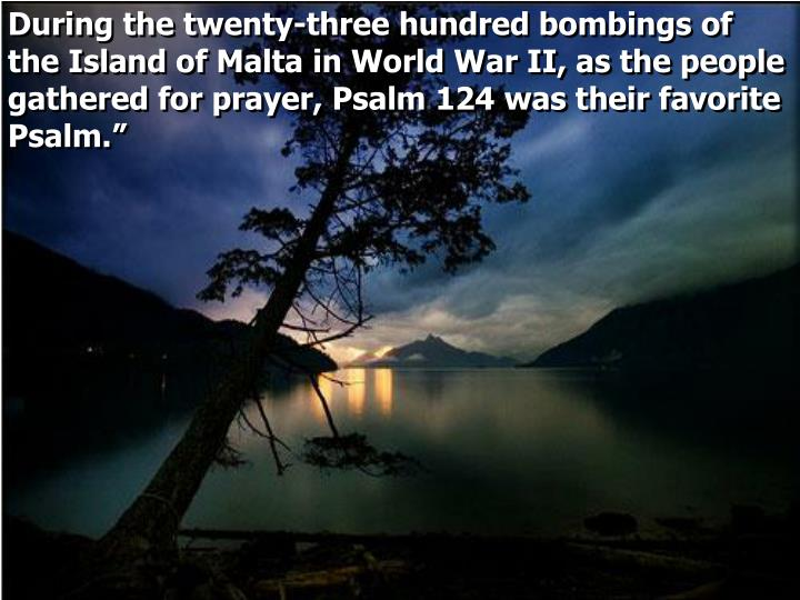 During the twenty-three hundred bombings of the Island of Malta in World War II, as the people gathered for prayer, Psalm 124 was their favorite Psalm.""