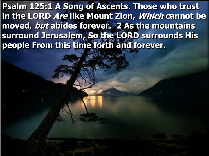 Psalm 125:1 A Song of Ascents. Those who trust in the LORD