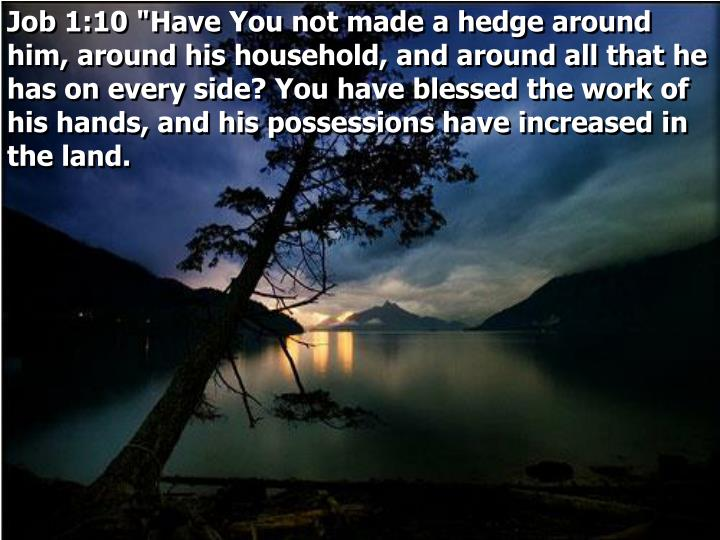 "Job 1:10 ""Have You not made a hedge around him, around his household, and around all that he has on every side? You have blessed the work of his hands, and his possessions have increased in the land."