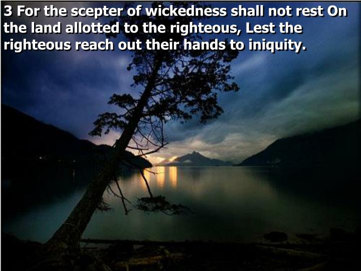 3 For the scepter of wickedness shall not rest On the land allotted to the righteous, Lest the righteous reach out their hands to iniquity.