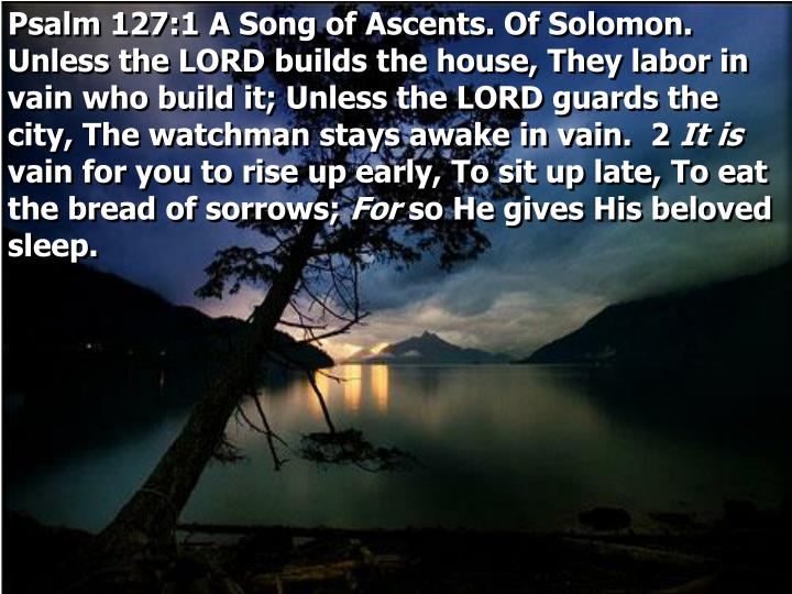 Psalm 127:1 A Song of Ascents. Of Solomon. Unless the LORD builds the house, They labor in vain who build it; Unless the LORD guards the city, The watchman stays awake in vain.  2