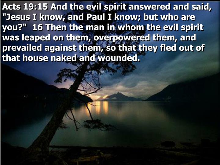 "Acts 19:15 And the evil spirit answered and said, ""Jesus I know, and Paul I know; but who are you?""  16 Then the man in whom the evil spirit was leaped on them, overpowered them, and prevailed against them, so that they fled out of that house naked and wounded."