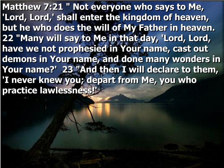 "Matthew 7:21 "" Not everyone who says to Me, 'Lord, Lord,' shall enter the kingdom of heaven, but he who does the will of My Father in heaven.  22 ""Many will say to Me in that day, 'Lord, Lord, have we not prophesied in Your name, cast out demons in Your name, and done many wonders in Your name?'  23 ""And then I will declare to them, 'I never knew you; depart from Me, you who practice lawlessness!'"