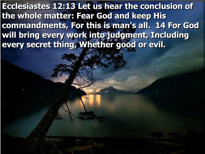 Ecclesiastes 12:13 Let us hear the conclusion of the whole matter: Fear God and keep His commandments, For this is man's all.  14 For God will bring every work into judgment, Including every secret thing, Whether good or evil.
