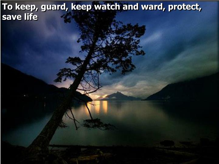To keep, guard, keep watch and ward, protect, save life
