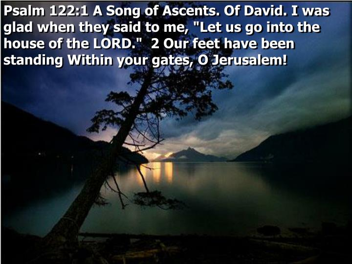 "Psalm 122:1 A Song of Ascents. Of David. I was glad when they said to me, ""Let us go into the house of the LORD.""  2 Our feet have been standing Within your gates, O Jerusalem!"
