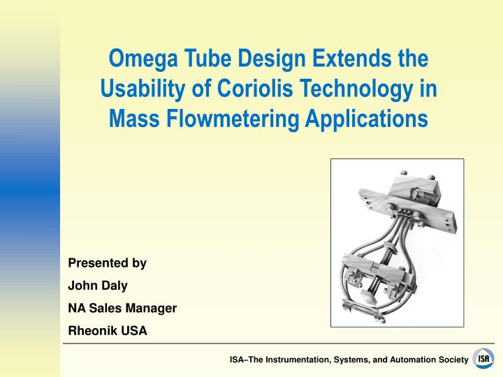 Omega tube design extends the usability of coriolis technology in mass flowmetering applications