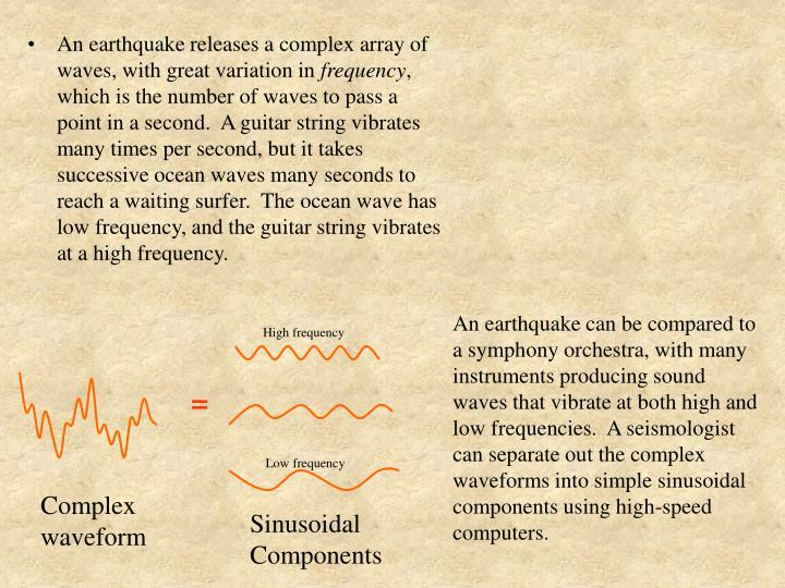 An earthquake releases a complex array of waves, with great variation in