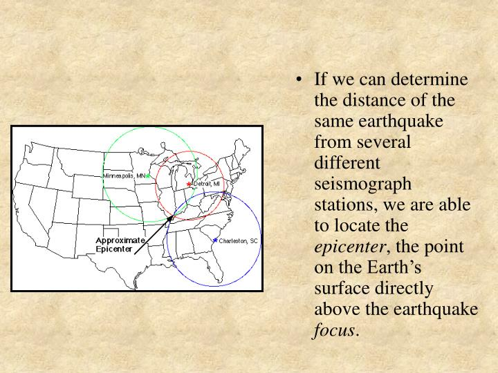If we can determine the distance of the same earthquake from several different seismograph stations, we are able to locate the