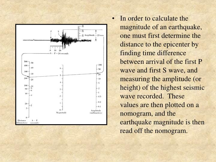 In order to calculate the magnitude of an earthquake, one must first determine the distance to the epicenter by finding time difference between arrival of the first P wave and first S wave, and measuring the amplitude (or height) of the highest seismic wave recorded.  These values are then plotted on a nomogram, and the earthquake magnitude is then read off the nomogram.