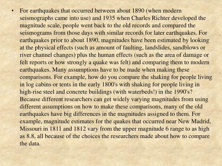 For earthquakes that occurred between about 1890 (when modern seismographs came into use) and 1935 when Charles Richter developed the magnitude scale, people went back to the old records and compared the seismograms from those days with similar records for later earthquakes. For earthquakes prior to about 1890, magnitudes have been estimated by looking at the physical effects (such as amount of faulting, landslides, sandblows or river channel changes) plus the human effects (such as the area of damage or felt reports or how strongly a quake was felt) and comparing them to modern earthquakes. Many assumptions have to be made when making these comparisons. For example, how do you compare the shaking for people living in log cabins or tents in the early 1800's with shaking for people living in high-rise steel and concrete buildings (with waterbeds!) in the 1990's? Because different researchers can get widely varying magnitudes from using different assumptions on how to make these comparisons, many of the old earthquakes have big differences in the magnitudes assigned to them. For example, magnitude estimates for the quakes that occurred near New Madrid, Missouri in 1811 and 1812 vary from the upper magnitude 6 range to as high as 8.8, all because of the choices the researchers made about how to compare the data.