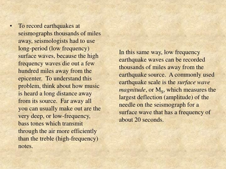 In this same way, low frequency earthquake waves can be recorded thousands of miles away from the earthquake source.  A commonly used earthquake scale is the