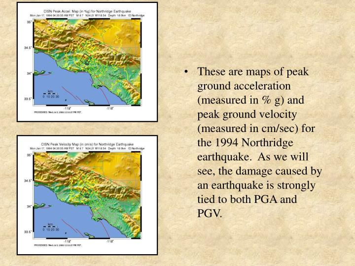 These are maps of peak ground acceleration (measured in % g) and peak ground velocity (measured in cm/sec) for the 1994 Northridge earthquake.  As we will see, the damage caused by an earthquake is strongly tied to both PGA and PGV.