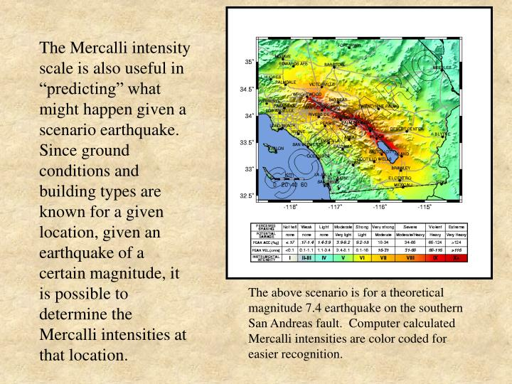 """The Mercalli intensity scale is also useful in """"predicting"""" what might happen given a scenario earthquake.  Since ground conditions and building types are known for a given location, given an earthquake of a certain magnitude, it is possible to determine the Mercalli intensities at that location."""