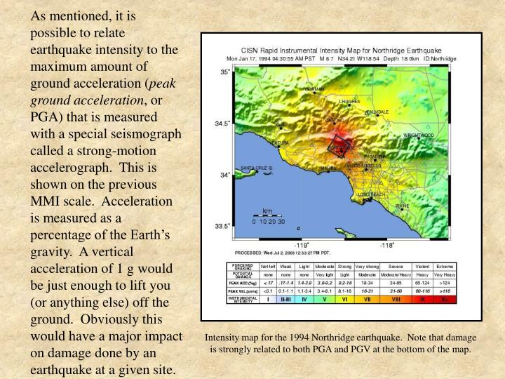 As mentioned, it is possible to relate earthquake intensity to the maximum amount of ground acceleration (