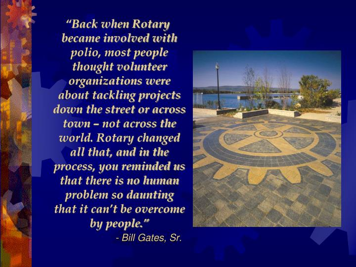 """""""Back when Rotary became involved with polio, most people thought volunteer organizations were about tackling projects down the street or across town – not across the world. Rotary changed all that, and in the process, you reminded us that there is no human problem so daunting that it can't be overcome by people."""""""