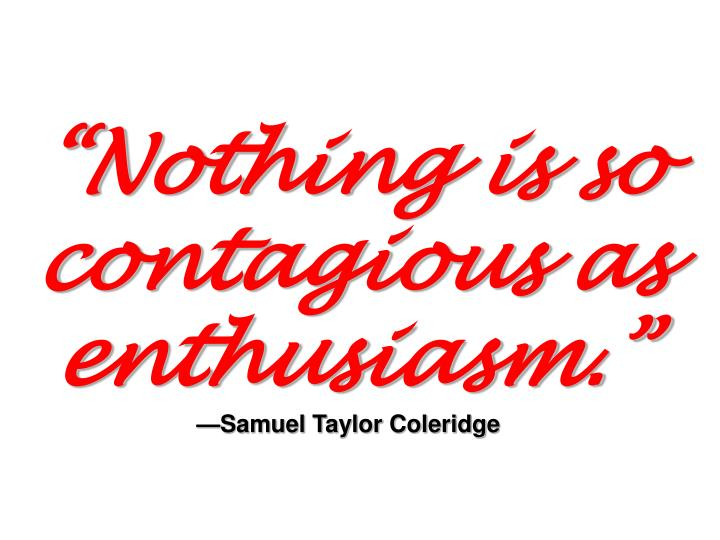 Nothing is so contagious as enthusiasm samuel taylor coleridge