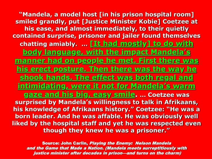 """Mandela, a model host [in his prison hospital room] smiled grandly, put [Justice Minister Kobie] Coetzee at his ease, and almost immediately, to their quietly contained surprise, prisoner and jailer found themselves chatting amiably.  …"