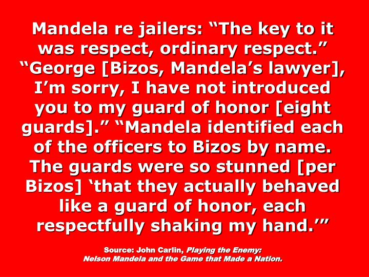 "Mandela re jailers: ""The key to it was respect, ordinary respect."" ""George [Bizos, Mandela's lawyer], I'm sorry, I have not introduced you to my guard of honor [eight guards]."" ""Mandela identified each of the officers to Bizos by name. The guards were so stunned [per Bizos] 'that they actually behaved like a guard of honor, each respectfully shaking my hand.'"""
