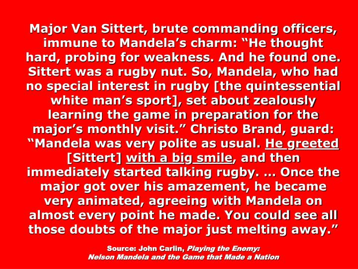 "Major Van Sittert, brute commanding officers, immune to Mandela's charm: ""He thought hard, probing for weakness. And he found one. Sittert was a rugby nut. So, Mandela, who had no special interest in rugby [the quintessential white man's sport], set about zealously learning the game in preparation for the major's monthly visit."" Christo Brand, guard: ""Mandela was very polite as usual."