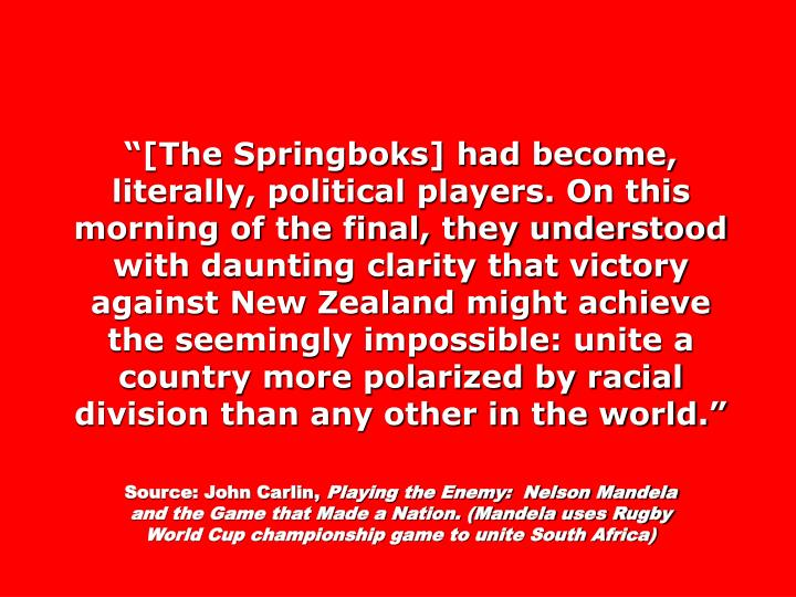 """[The Springboks] had become, literally, political players. On this morning of the final, they understood with daunting clarity that victory against New Zealand might achieve the seemingly impossible: unite a country more polarized by racial division than any other in the world."""
