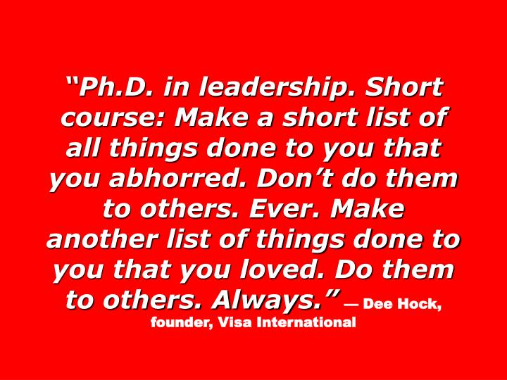 """Ph.D. in leadership. Short course: Make a short list of all things done to you that you abhorred. Don't do them to others. Ever. Make another list of things done to you that you loved. Do them to others. Always."""