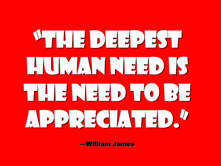 """The deepest human need is the need to be appreciated."""