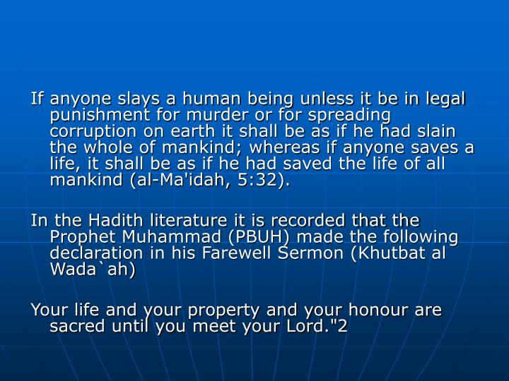 If anyone slays a human being unless it be in legal punishment for murder or for spreading corruption on earth it shall be as if he had slain the whole of mankind; whereas if anyone saves a life, it shall be as if he had saved the life of all mankind (al-Ma'idah, 5:32).