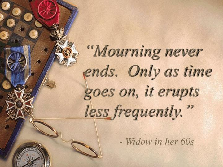 """""""Mourning never ends.  Only as time goes on, it erupts less frequently."""""""