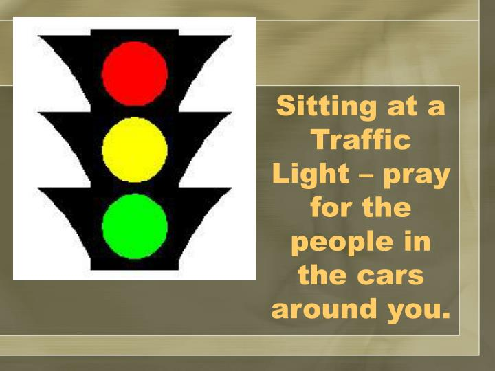 Sitting at a Traffic Light – pray for the people in the cars around you.