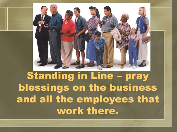 Standing in Line – pray blessings on the business and all the employees that work there.