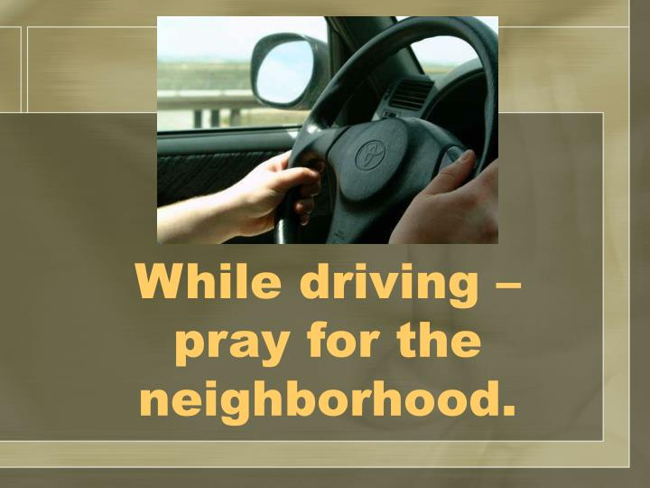 While driving – pray for the neighborhood.