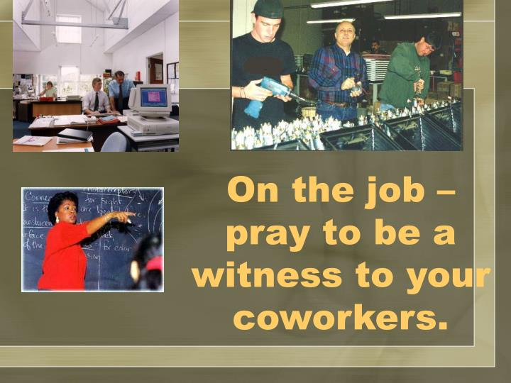 On the job – pray to be a witness to your coworkers.