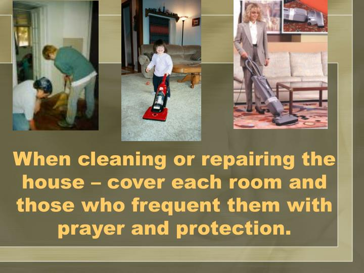 When cleaning or repairing the house – cover each room and those who frequent them with prayer and protection.
