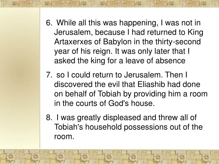 While all this was happening, I was not in Jerusalem, because I had returned to King Artaxerxes of Babylon in the thirty-second year of his reign. It was only later that I asked the king for a leave of absence