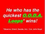 he who has the quickest o o d a loo p s wins observe orient decide act col john boyd