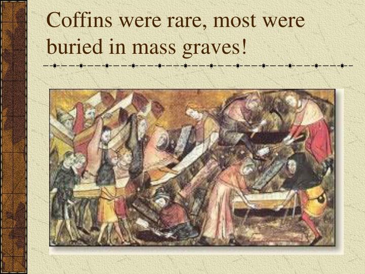 Coffins were rare, most were buried in mass graves!