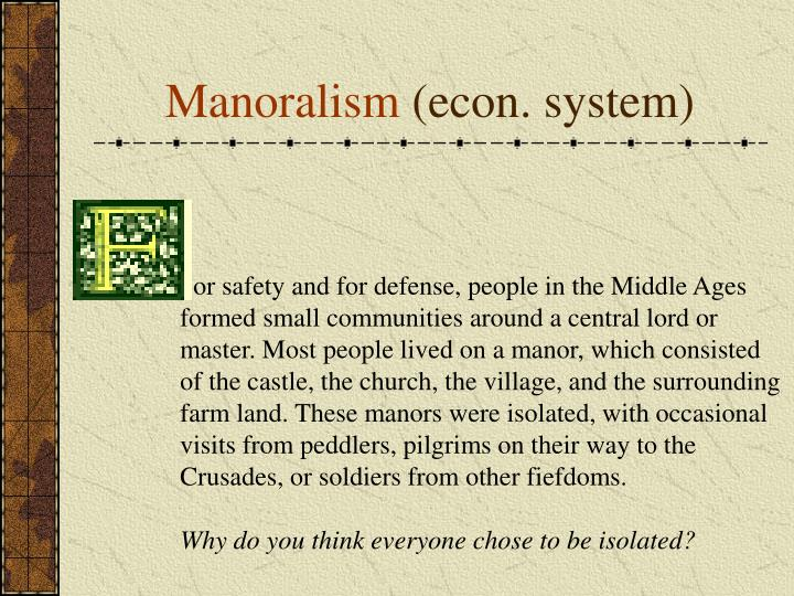 or safety and for defense, people in the Middle Ages formed small communities around a central lord or master. Most people lived on a manor, which consisted of the castle, the church, the village, and the surrounding farm land. These manors were isolated, with occasional visits from peddlers, pilgrims on their way to the Crusades, or soldiers from other fiefdoms.