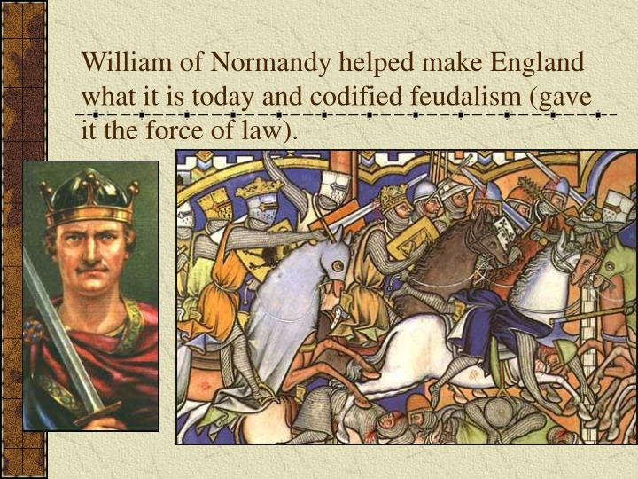 William of Normandy helped make England what it is today and codified feudalism (gave it the force of law).