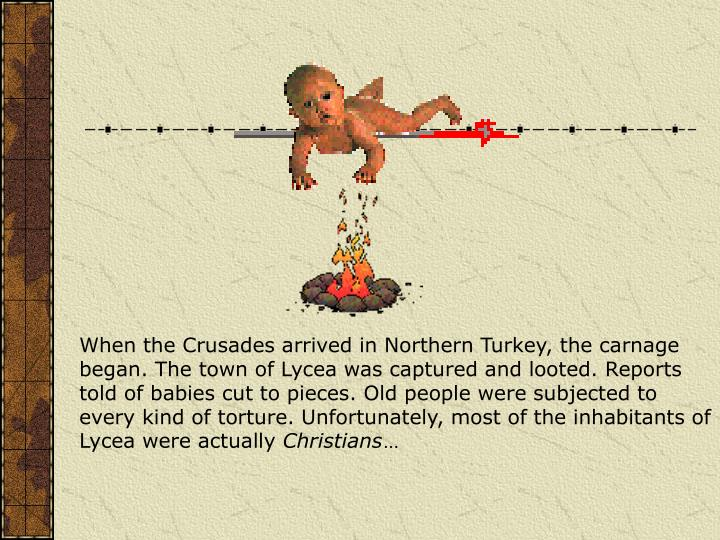 When the Crusades arrived in Northern Turkey, the carnage began. The town of Lycea was captured and looted. Reports told of babies cut to pieces. Old people were subjected to every kind of torture. Unfortunately, most of the inhabitants of Lycea were actually