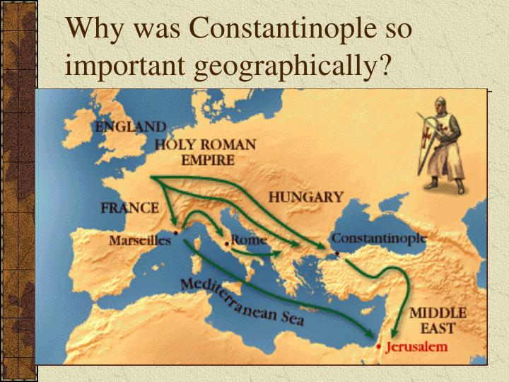 Why was Constantinople so important geographically?